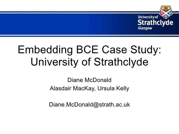 Embedding BCE Case Study: University of Strathclyde Diane McDonald Alasdair MacKay, Ursula Kelly [email_address]