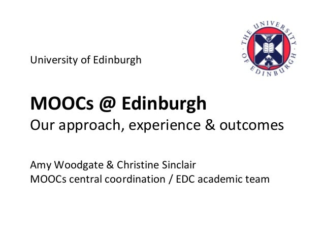 University of Edinburgh MOOCs @ Edinburgh Our approach, experience & outcomes Amy Woodgate & Christine Sinclair MOOCs cent...