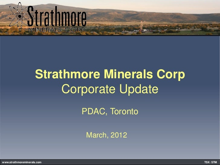 Strathmore Minerals Corp                          Corporate Update                             PDAC, Toronto              ...