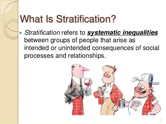 What Is Stratification?   Stratification refers to systematic inequalities between groups of people that arise as intende...