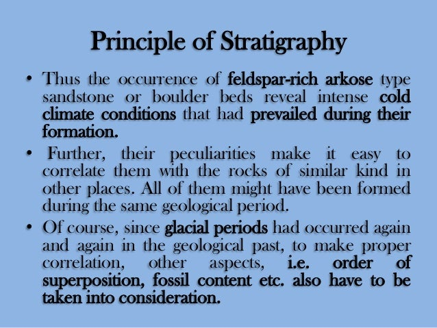 Principle of Stratigraphy • Thus the occurrence of feldspar-rich arkose type sandstone or boulder beds reveal intense cold...