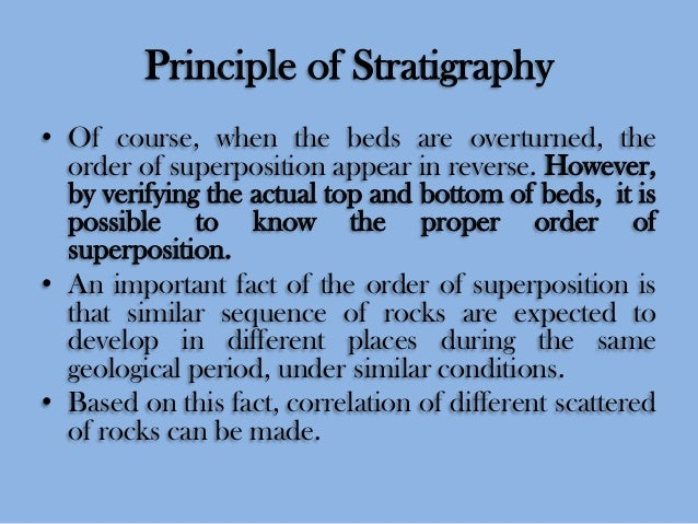 Principle of Stratigraphy • Of course, when the beds are overturned, the order of superposition appear in reverse. However...