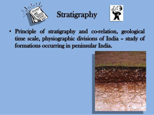 Stratigraphy • Principle of stratigraphy and co-relation, geological time scale, physiographic divisions of India – study ...