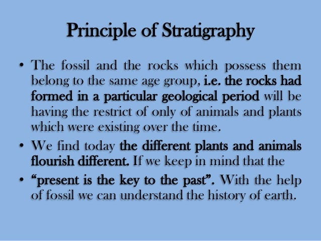 Principle of Stratigraphy • The fossil and the rocks which possess them belong to the same age group, i.e. the rocks had f...
