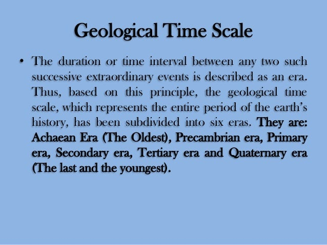 Geological Time Scale • The duration or time interval between any two such successive extraordinary events is described as...