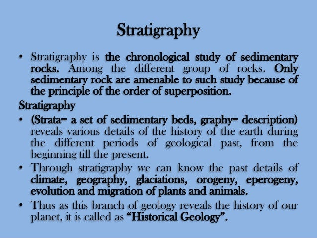 Stratigraphy • Stratigraphy is the chronological study of sedimentary rocks. Among the different group of rocks. Only sedi...