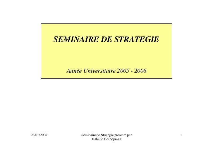 SEMINAIRE DE STRATEGIE               Année Universitaire 2005 - 200623/01/2006          Séminaire de Stratégie présenté pa...