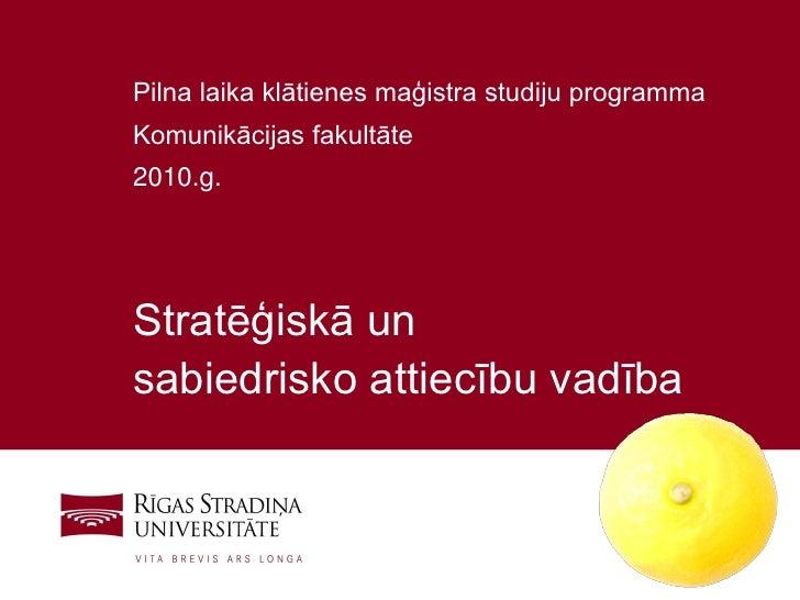 Pilna laika klātienes maģistra studiju programma Komunikācijas fakultāte 2010.g.     Stratēģiskā un sabiedrisko attiecību ...