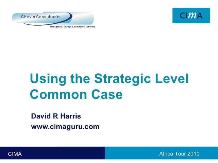 Using the Strategic Level Common Case David R Harris www.cimaguru.com