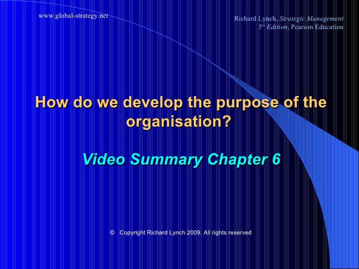 How do we develop the purpose of the organisation?  Video Summary Chapter 6 ©   Copyright Richard Lynch 2009. All rights r...