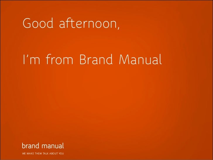 Good afternoon,I'm from Brand ManualWE MAKE THEM TALK ABOUT YOU