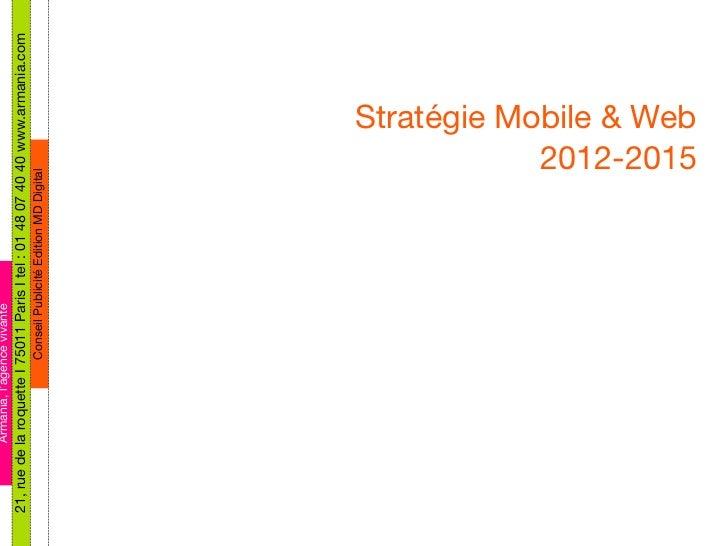 Stratégie Mobile & Web 2012-2015 Armania, l'agence vivante 21, rue de la roquette I 75011 Paris I tel : 01 48 07 40 40 www...