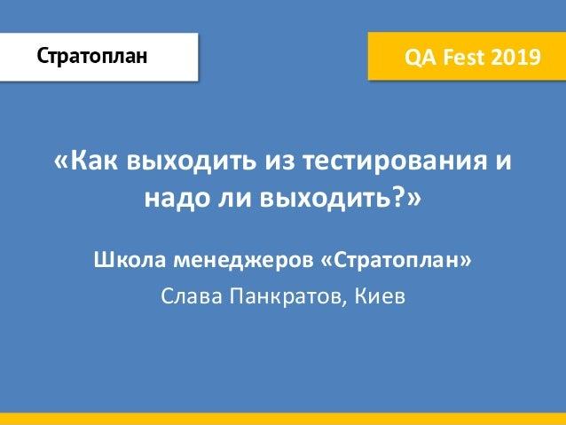 «Как выходить из тестирования и надо ли выходить?» Школа менеджеров «Стратоплан» Слава Панкратов, Киев QA Fest 2019