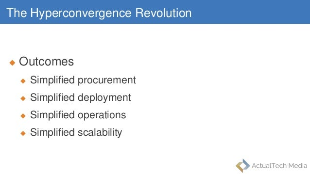The Hyperconvergence Revolution  Outcomes  Simplified procurement  Simplified deployment  Simplified operations  Simp...