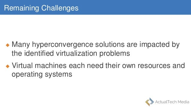 Remaining Challenges  Many hyperconvergence solutions are impacted by the identified virtualization problems  Virtual ma...