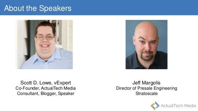 About the Speakers Scott D. Lowe, vExpert Co-Founder, ActualTech Media Consultant, Blogger, Speaker Jeff Margolis Director...