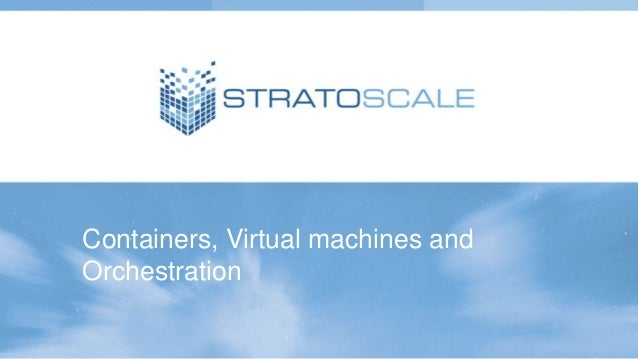 Containers, Virtual machines and Orchestration