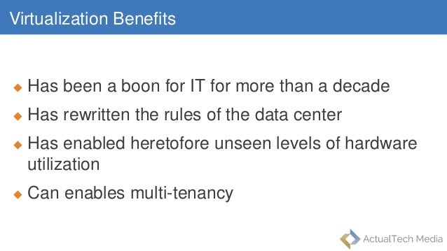 Virtualization Benefits  Has been a boon for IT for more than a decade  Has rewritten the rules of the data center  Has...