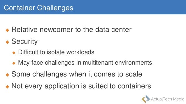 Container Challenges  Relative newcomer to the data center  Security  Difficult to isolate workloads  May face challen...