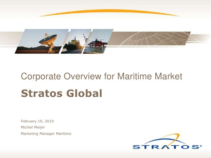 Stratos Global<br />Corporate Overview for Maritime Market<br />February 10, 2010<br />Michiel Meijer<br />Marketing Manag...