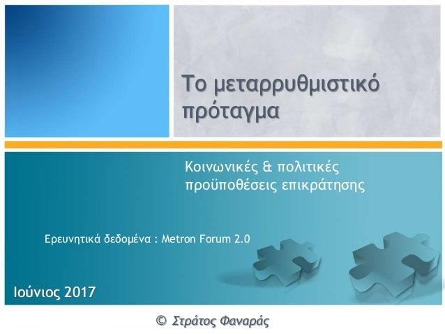 Το μεταρρυθμιστικό πρόταγμα Ιούνιος 2017 © Στράτος Φαναράς Κοινωνικές & πολιτικές προϋποθέσεις επικράτησης Ερευνητικά δεδο...