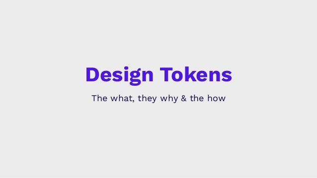 Design Tokens The what, they why & the how