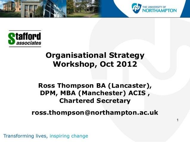 Organisational Strategy    Workshop, Oct 2012 Ross Thompson BA (Lancaster), DPM, MBA (Manchester) ACIS ,      Chartered Se...