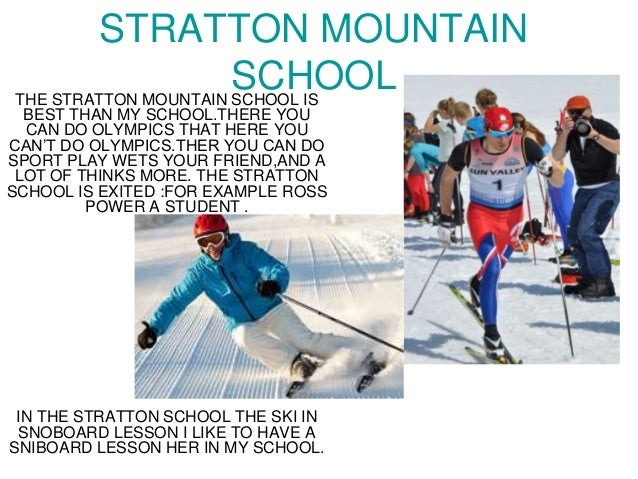 STRATTON MOUNTAIN SCHOOLTHE STRATTON MOUNTAIN SCHOOL IS BEST THAN MY SCHOOL.THERE YOU CAN DO OLYMPICS THAT HERE YOU CAN'T ...
