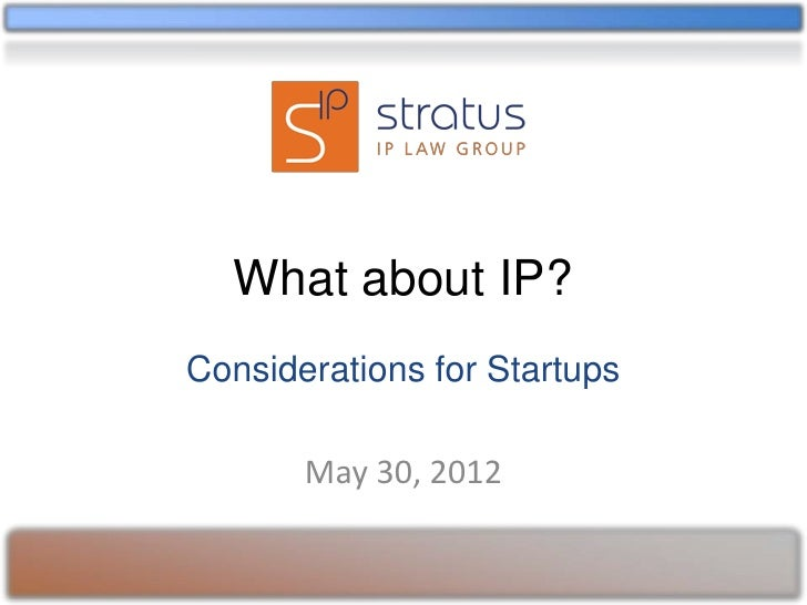What about IP?Considerations for Startups       May 30, 2012
