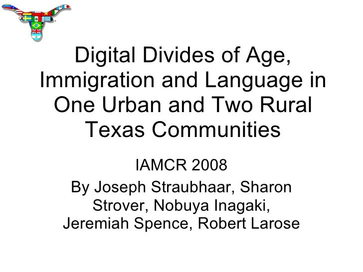 Digital Divides of Age, Immigration and Language in One Urban and Two Rural Texas Communities IAMCR 2008 By Joseph Straubh...