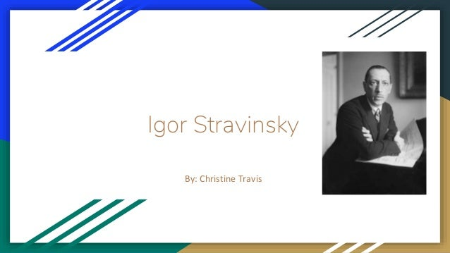 Igor Stravinsky By: Christine Travis