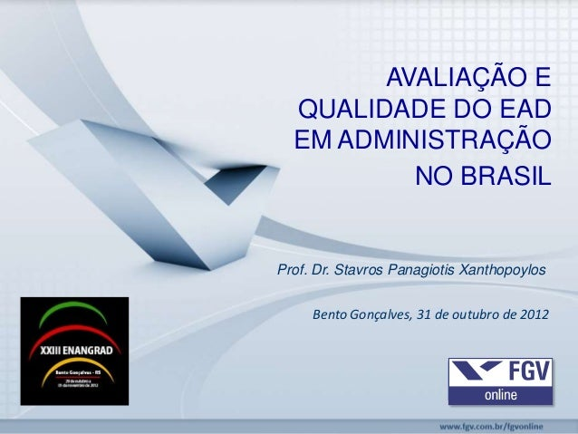 AVALIAÇÃO E  QUALIDADE DO EAD  EM ADMINISTRAÇÃO          NO BRASILProf. Dr. Stavros Panagiotis Xanthopoylos     Bento Gonç...