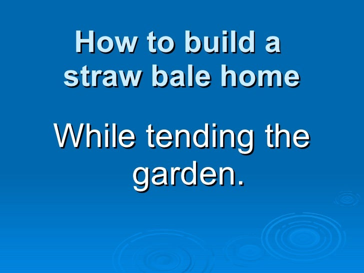 How to build a  straw bale home <ul><li>While tending the garden. </li></ul>