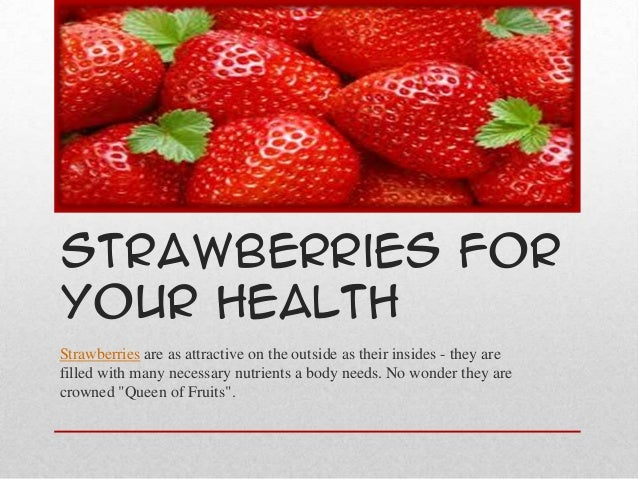 Strawberries ForYour HealthStrawberries are as attractive on the outside as their insides - they arefilled with many neces...