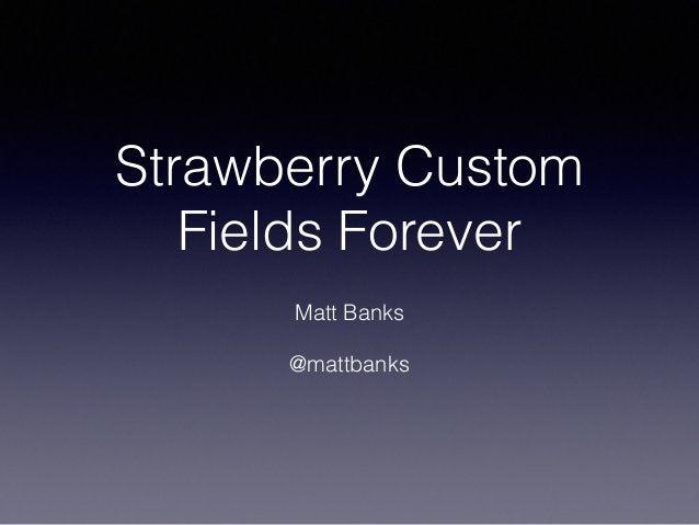 Strawberry Custom Fields Forever ! Matt Banks ! @mattbanks