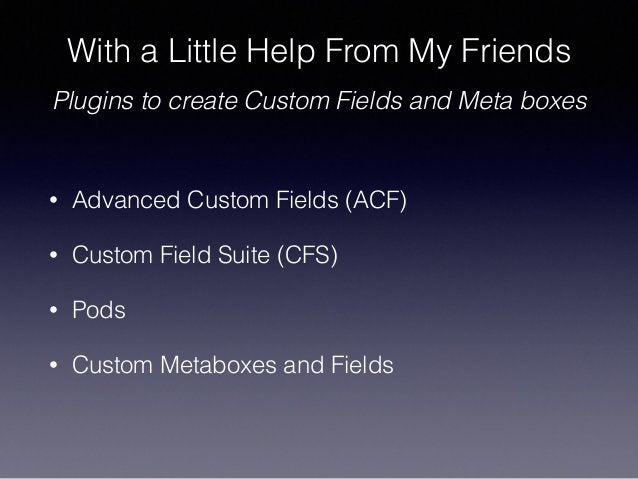 With a Little Help From My Friends ! Plugins to create Custom Fields and Meta boxes • Advanced Custom Fields (ACF) • Custo...