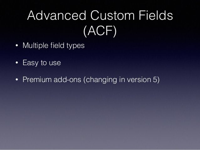 Advanced Custom Fields (ACF) • Multiple field types • Easy to use • Premium add-ons (changing in version 5)