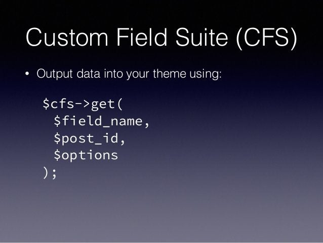 Custom Field Suite (CFS) • Output data into your theme using: ! $cfs->get( $field_name, $post_id, $options );