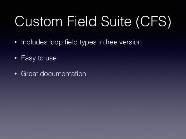 Custom Field Suite (CFS) • Includes loop field types in free version • Easy to use • Great documentation