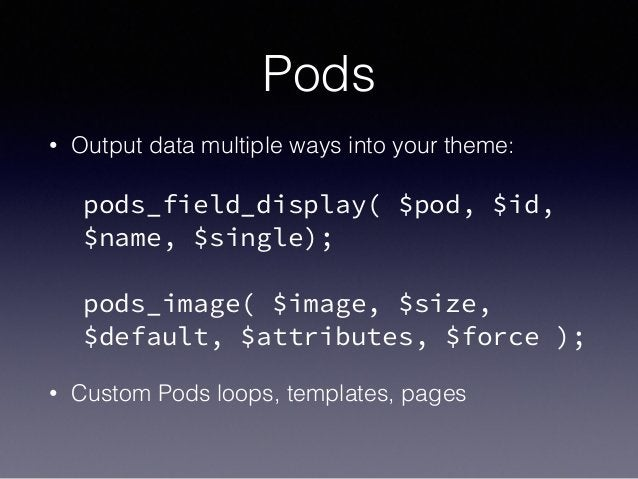 Pods • Output data multiple ways into your theme: ! pods_field_display( $pod, $id, $name, $single); ! pods_image( $image, ...