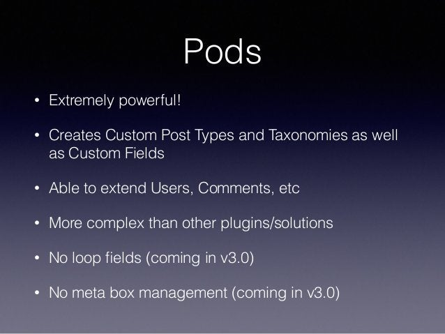 Pods • Extremely powerful! • Creates Custom Post Types and Taxonomies as well as Custom Fields • Able to extend Users, Com...