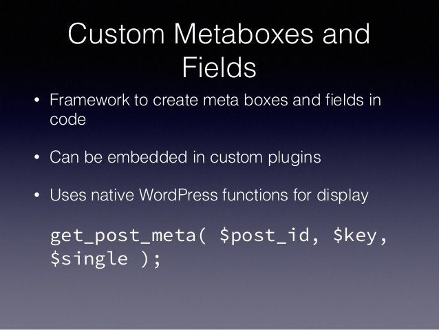 Custom Metaboxes and Fields • Framework to create meta boxes and fields in code • Can be embedded in custom plugins • Uses ...