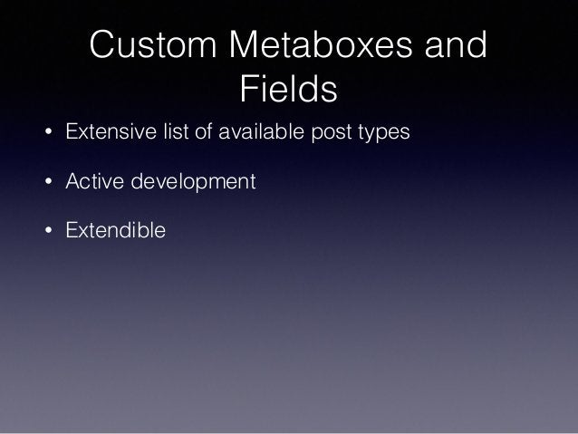 Custom Metaboxes and Fields • Extensive list of available post types • Active development • Extendible