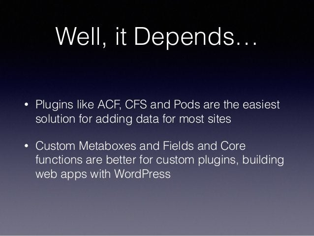 Well, it Depends… • Plugins like ACF, CFS and Pods are the easiest solution for adding data for most sites • Custom Metabo...