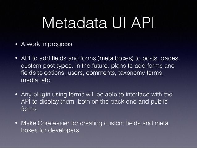 Metadata UI API • A work in progress • API to add fields and forms (meta boxes) to posts, pages, custom post types. In the ...