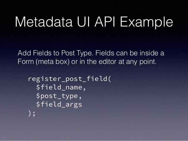 Metadata UI API Example Add Fields to Post Type. Fields can be inside a Form (meta box) or in the editor at any point. ! r...