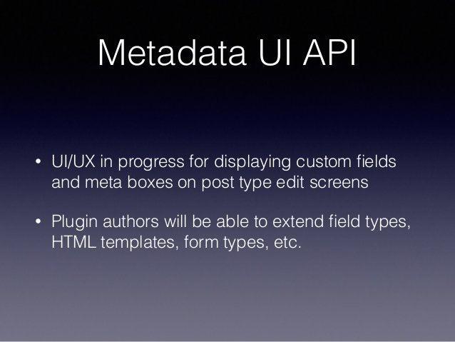Metadata UI API • UI/UX in progress for displaying custom fields and meta boxes on post type edit screens • Plugin authors ...