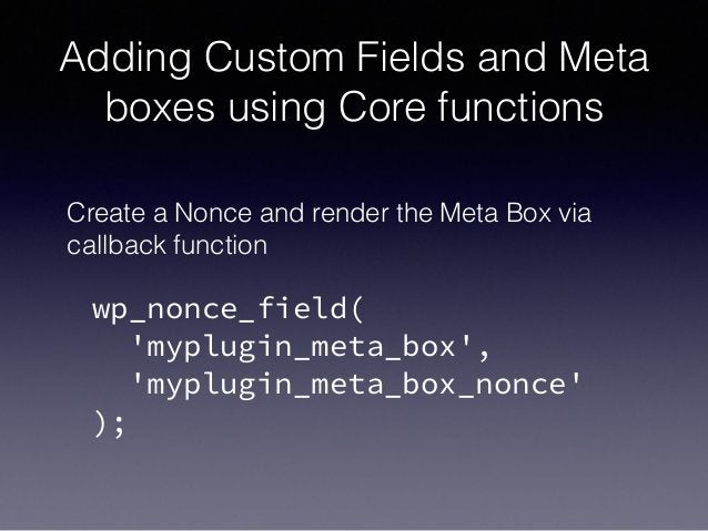 Adding Custom Fields and Meta boxes using Core functions Create a Nonce and render the Meta Box via callback function wp_n...