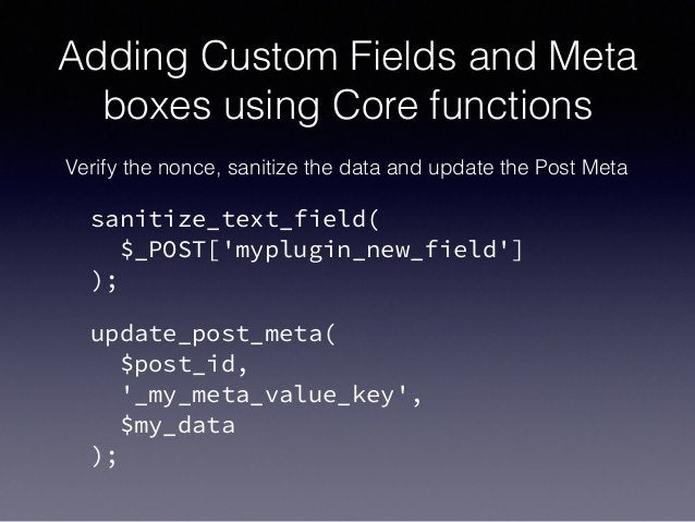 Adding Custom Fields and Meta boxes using Core functions Verify the nonce, sanitize the data and update the Post Meta sani...