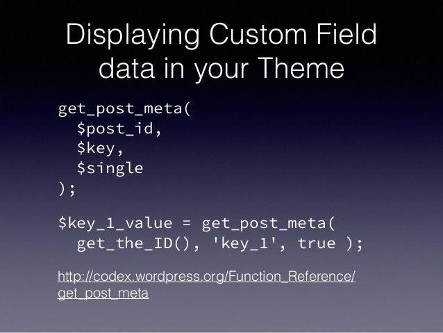 Displaying Custom Field data in your Theme get_post_meta( $post_id, $key, $single ); $key_1_value = get_post_meta( get...